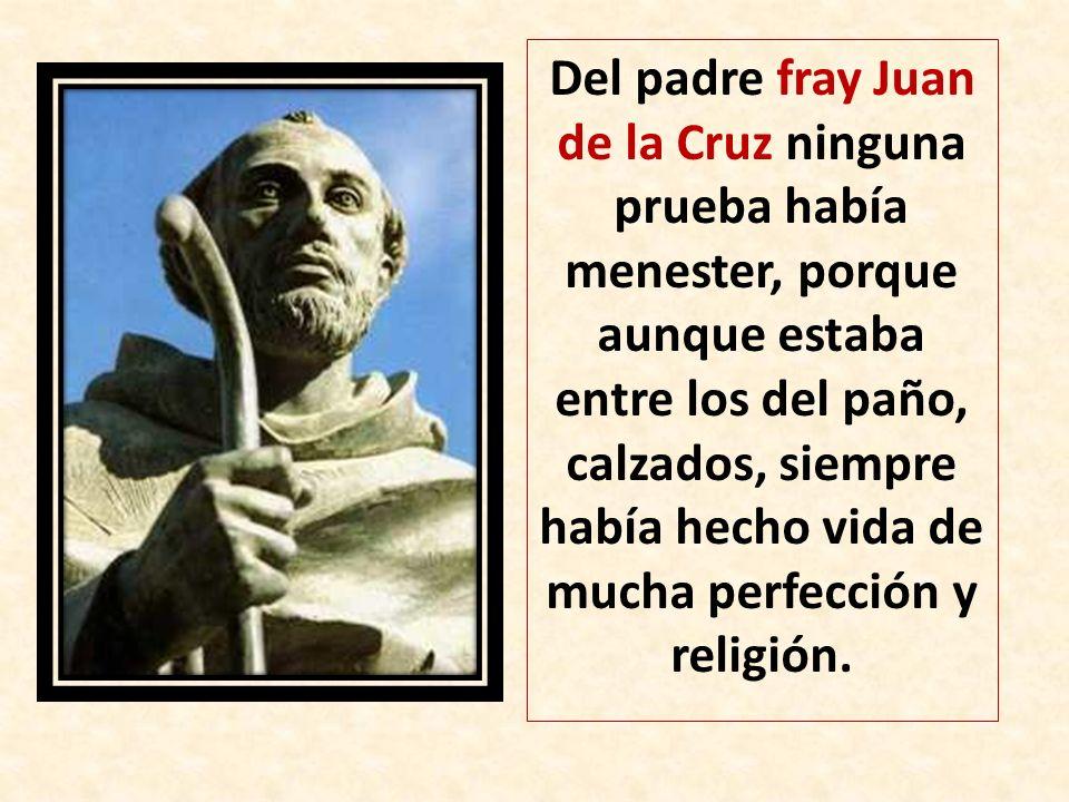 Del padre fray Juan de la Cruz ninguna prueba había menester, porque aunque estaba entre los del paño, calzados, siempre había hecho vida de mucha per