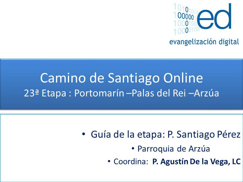 Camino de Santiago Online 23ª Etapa : Portomarín –Palas del Rei –Arzúa Guía de la etapa: P. Santiago Pérez Parroquia de Arzúa Coordina: P. Agustín De