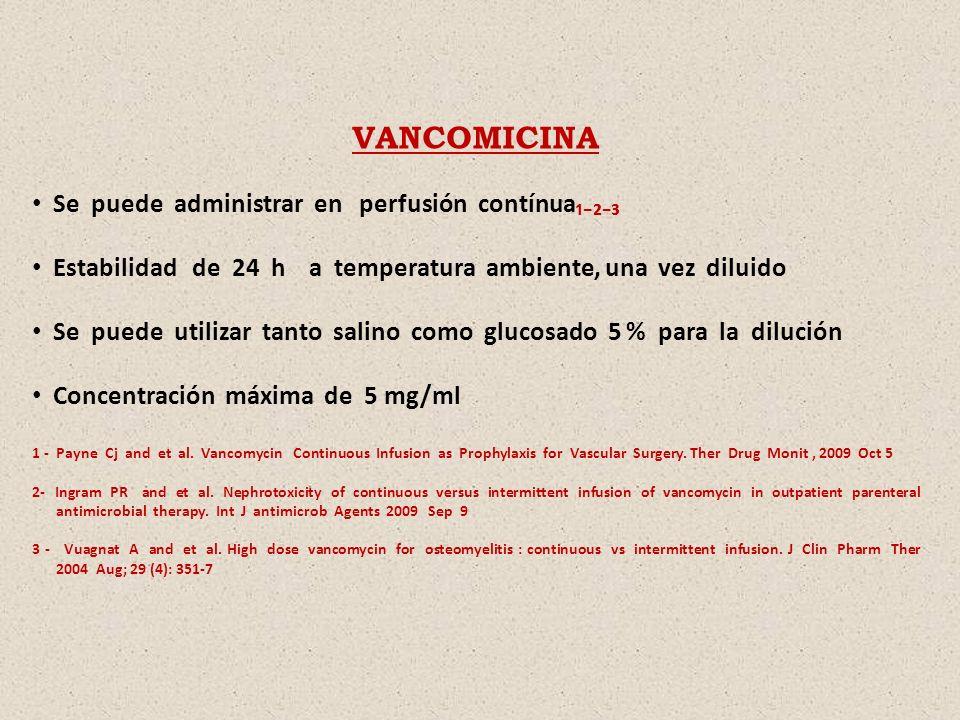 VANCOMICINA Se puede administrar en perfusión contínua Estabilidad de 24 h a temperatura ambiente, una vez diluido Se puede utilizar tanto salino como