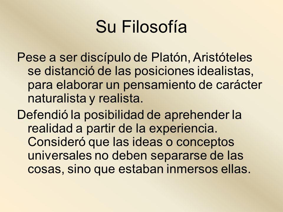 Su Filosofía Pese a ser discípulo de Platón, Aristóteles se distanció de las posiciones idealistas, para elaborar un pensamiento de carácter naturalis