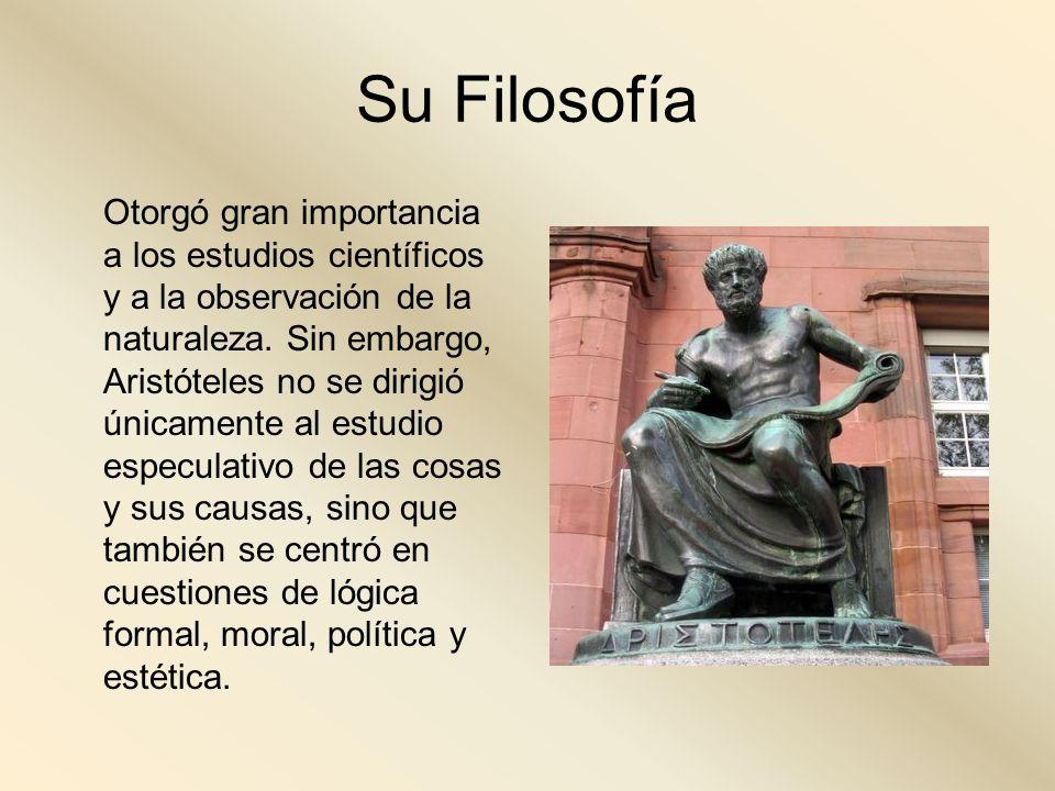 Su Filosofía Otorgó gran importancia a los estudios científicos y a la observación de la naturaleza. Sin embargo, Aristóteles no se dirigió únicamente