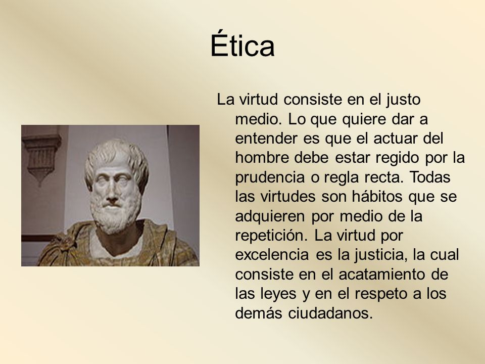 Ética La virtud consiste en el justo medio. Lo que quiere dar a entender es que el actuar del hombre debe estar regido por la prudencia o regla recta.