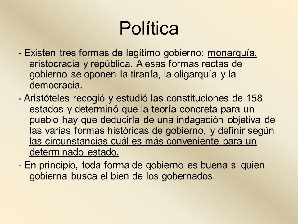 Política - Existen tres formas de legítimo gobierno: monarquía, aristocracia y república. A esas formas rectas de gobierno se oponen la tiranía, la ol