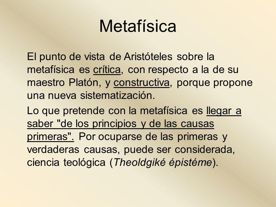Metafísica El punto de vista de Aristóteles sobre la metafísica es crítica, con respecto a la de su maestro Platón, y constructiva, porque propone una