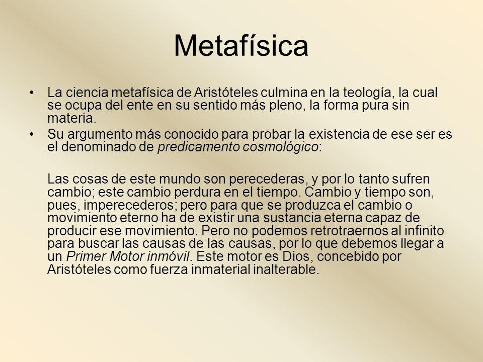 Metafísica La ciencia metafísica de Aristóteles culmina en la teología, la cual se ocupa del ente en su sentido más pleno, la forma pura sin materia.