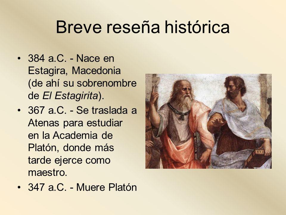 Breve reseña histórica 384 a.C. - Nace en Estagira, Macedonia (de ahí su sobrenombre de El Estagirita). 367 a.C. - Se traslada a Atenas para estudiar
