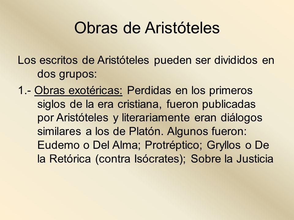 Obras de Aristóteles Los escritos de Aristóteles pueden ser divididos en dos grupos: 1.- Obras exotéricas: Perdidas en los primeros siglos de la era c