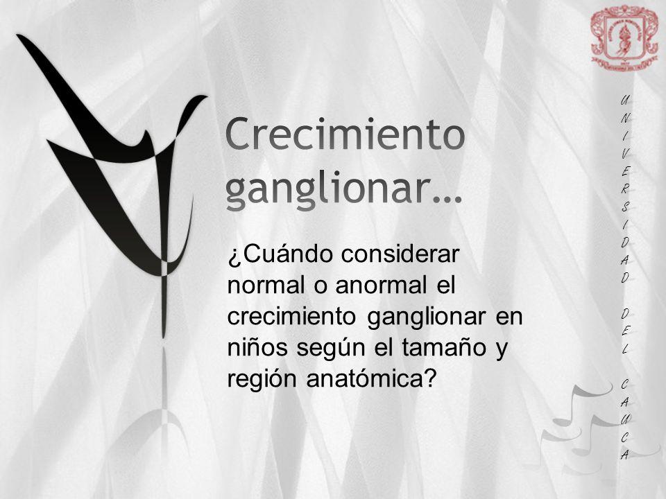 UNIUNIVERSVERSIDADIDAD DEL DEL CAUCA CAUCAUNIUNIVERSVERSIDADIDAD DEL DEL CAUCA CAUCA ¿Cuándo considerar normal o anormal el crecimiento ganglionar en niños según el tamaño y región anatómica?