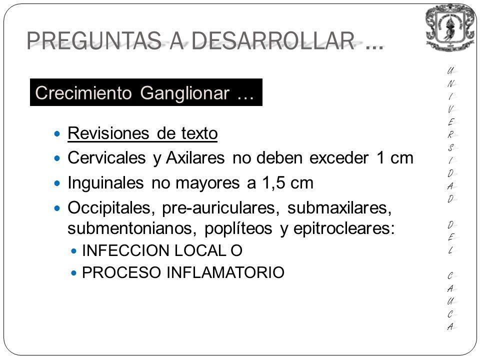 Revisiones de texto Cervicales y Axilares no deben exceder 1 cm Inguinales no mayores a 1,5 cm Occipitales, pre-auriculares, submaxilares, submentonianos, poplíteos y epitrocleares: INFECCION LOCAL O PROCESO INFLAMATORIO PREGUNTAS A DESARROLLAR … UNIUNIVERSVERSIDADIDAD DEL DEL CAUCA CAUCAUNIUNIVERSVERSIDADIDAD DEL DEL CAUCA CAUCA Crecimiento Ganglionar …