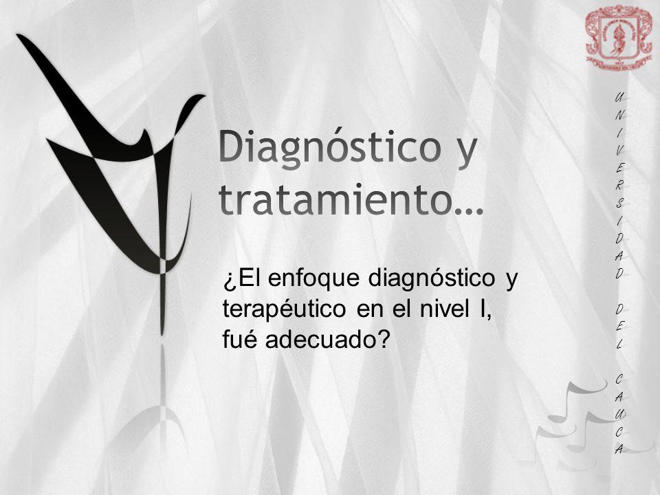 UNIUNIVERSVERSIDADIDAD DEL DEL CAUCA CAUCAUNIUNIVERSVERSIDADIDAD DEL DEL CAUCA CAUCA ¿El enfoque diagnóstico y terapéutico en el nivel I, fué adecuado?
