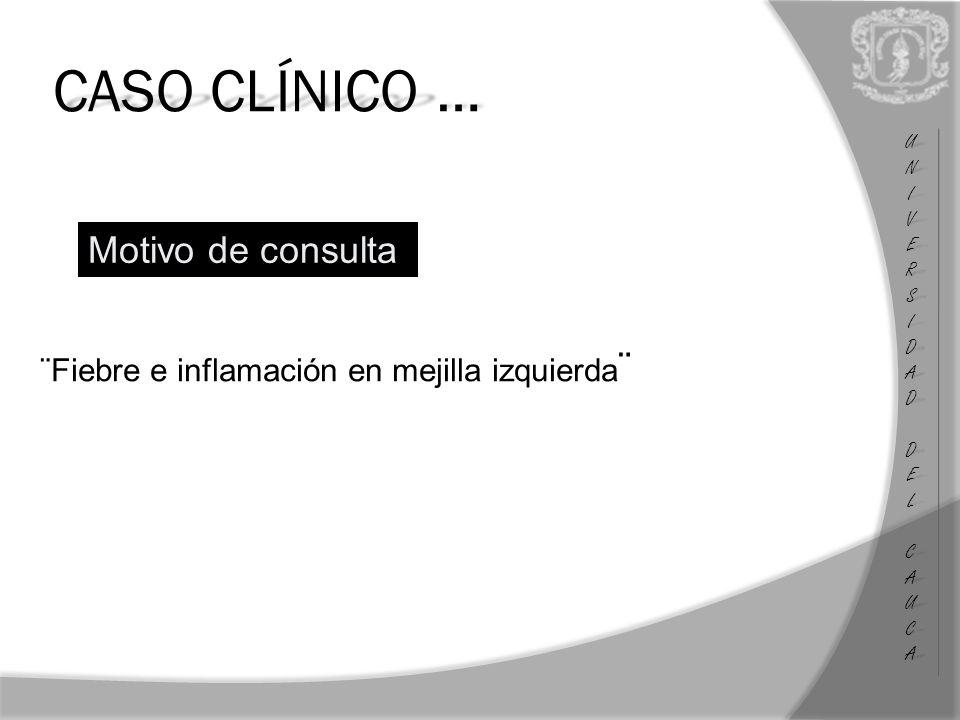 CASO CLÍNICO … ¨Fiebre e inflamación en mejilla izquierda ¨ UNIUNIVERSVERSIDADIDAD DEL DEL CAUCA CAUCAUNIUNIVERSVERSIDADIDAD DEL DEL CAUCA CAUCA Motivo de consulta