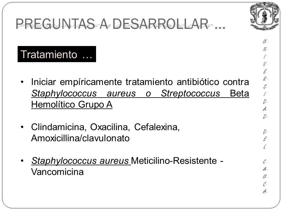 PREGUNTAS A DESARROLLAR … UNIUNIVERSVERSIDADIDAD DEL DEL CAUCA CAUCAUNIUNIVERSVERSIDADIDAD DEL DEL CAUCA CAUCA Iniciar empíricamente tratamiento antibiótico contra Staphylococcus aureus o Streptococcus Beta Hemolítico Grupo A Clindamicina, Oxacilina, Cefalexina, Amoxicillina/clavulonato Staphylococcus aureus Meticilino-Resistente - Vancomicina Tratamiento …