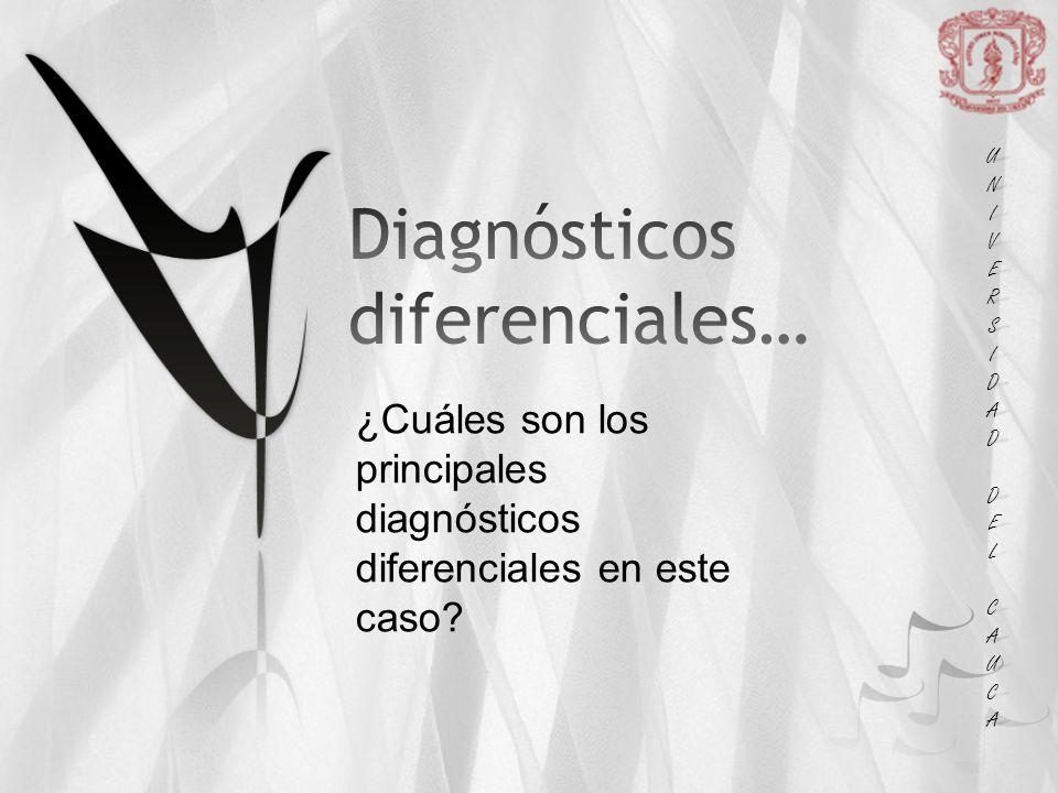 UNIUNIVERSVERSIDADIDAD DEL DEL CAUCA CAUCAUNIUNIVERSVERSIDADIDAD DEL DEL CAUCA CAUCA ¿Cuáles son los principales diagnósticos diferenciales en este caso?