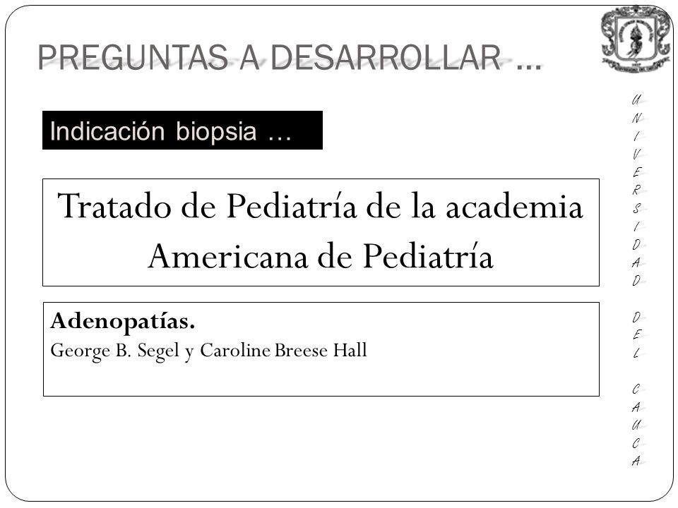 PREGUNTAS A DESARROLLAR … UNIUNIVERSVERSIDADIDAD DEL DEL CAUCA CAUCAUNIUNIVERSVERSIDADIDAD DEL DEL CAUCA CAUCA Indicación biopsia … Tratado de Pediatría de la academia Americana de Pediatría Adenopatías.