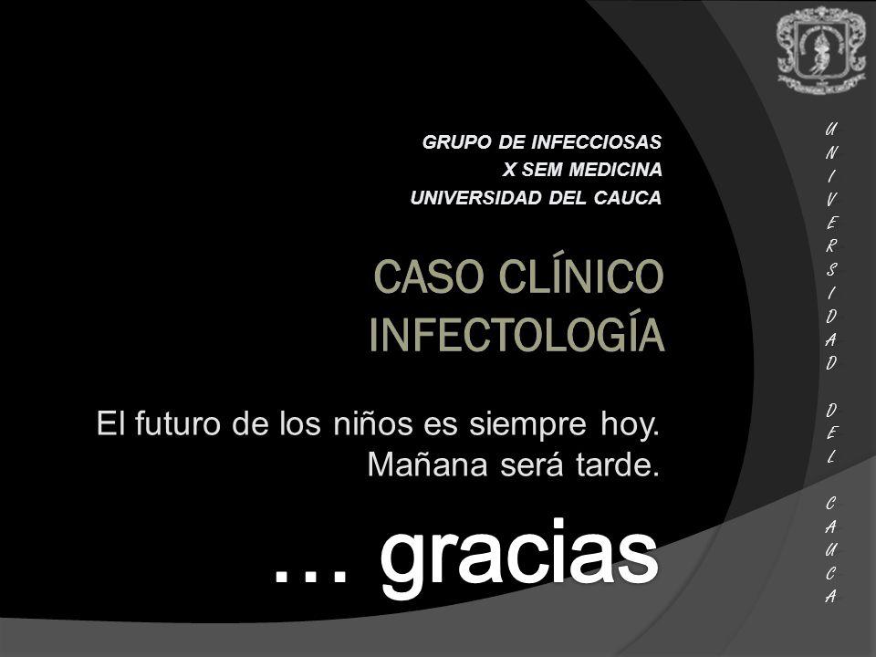 UNIUNIVERSVERSIDADIDAD DEL DEL CAUCA CAUCAUNIUNIVERSVERSIDADIDAD DEL DEL CAUCA CAUCA GRUPO DE INFECCIOSAS X SEM MEDICINA UNIVERSIDAD DEL CAUCA El futuro de los niños es siempre hoy.