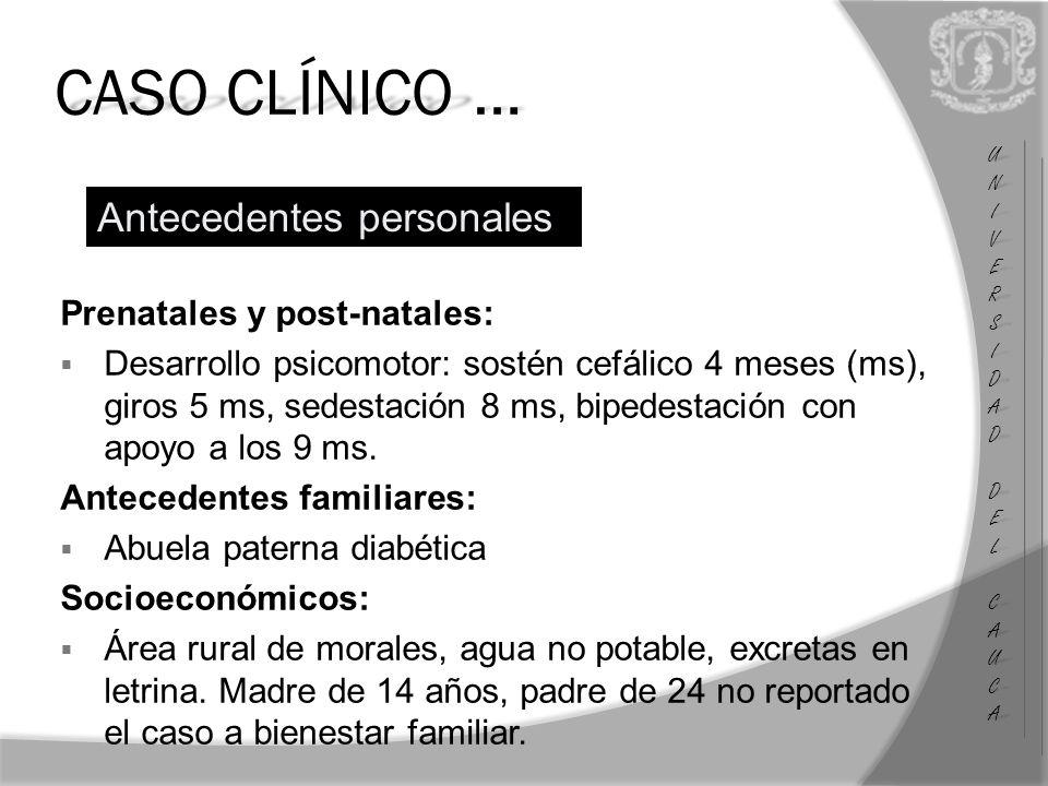 CASO CLÍNICO … Prenatales y post-natales: Desarrollo psicomotor: sostén cefálico 4 meses (ms), giros 5 ms, sedestación 8 ms, bipedestación con apoyo a los 9 ms.