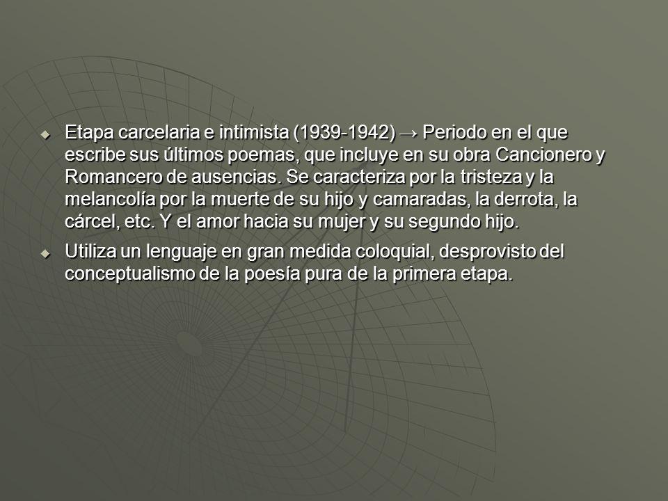 Etapa carcelaria e intimista (1939-1942) Periodo en el que escribe sus últimos poemas, que incluye en su obra Cancionero y Romancero de ausencias. Se