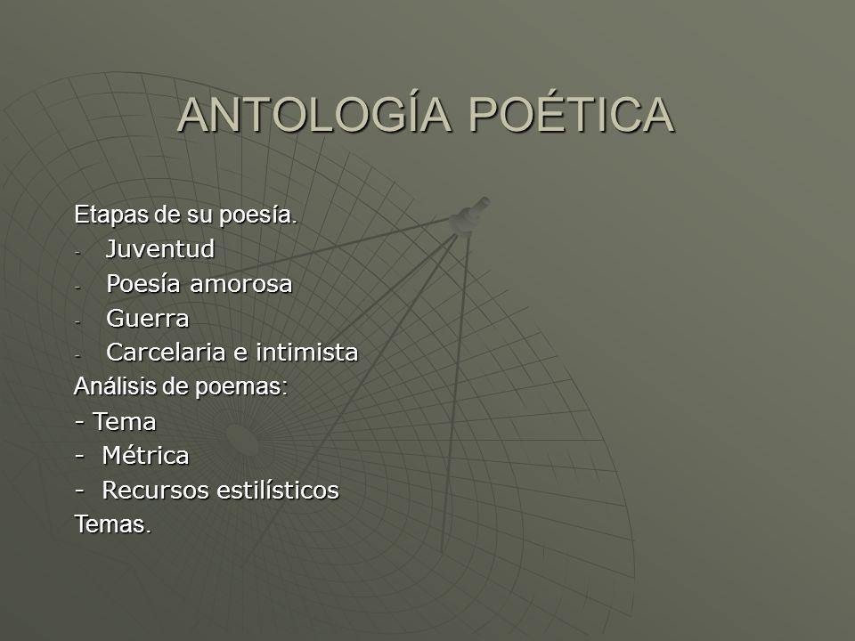 ANTOLOGÍA POÉTICA Etapas de su poesía. - Juventud - Poesía amorosa - Guerra - Carcelaria e intimista Análisis de poemas: - Tema - Métrica - Recursos e
