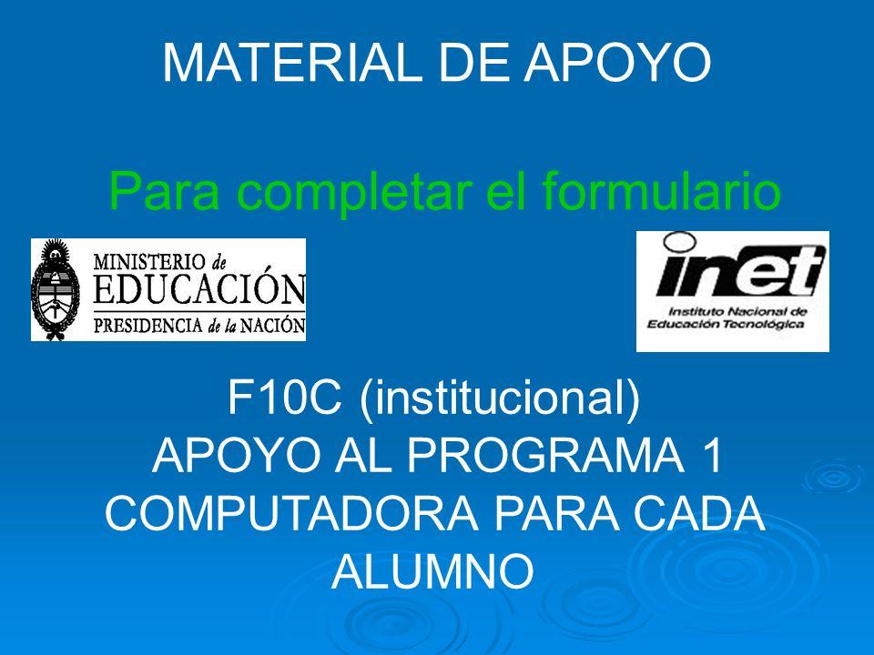 MATERIAL DE APOYO Para completar el formulario F10C (institucional) APOYO AL PROGRAMA 1 COMPUTADORA PARA CADA ALUMNO
