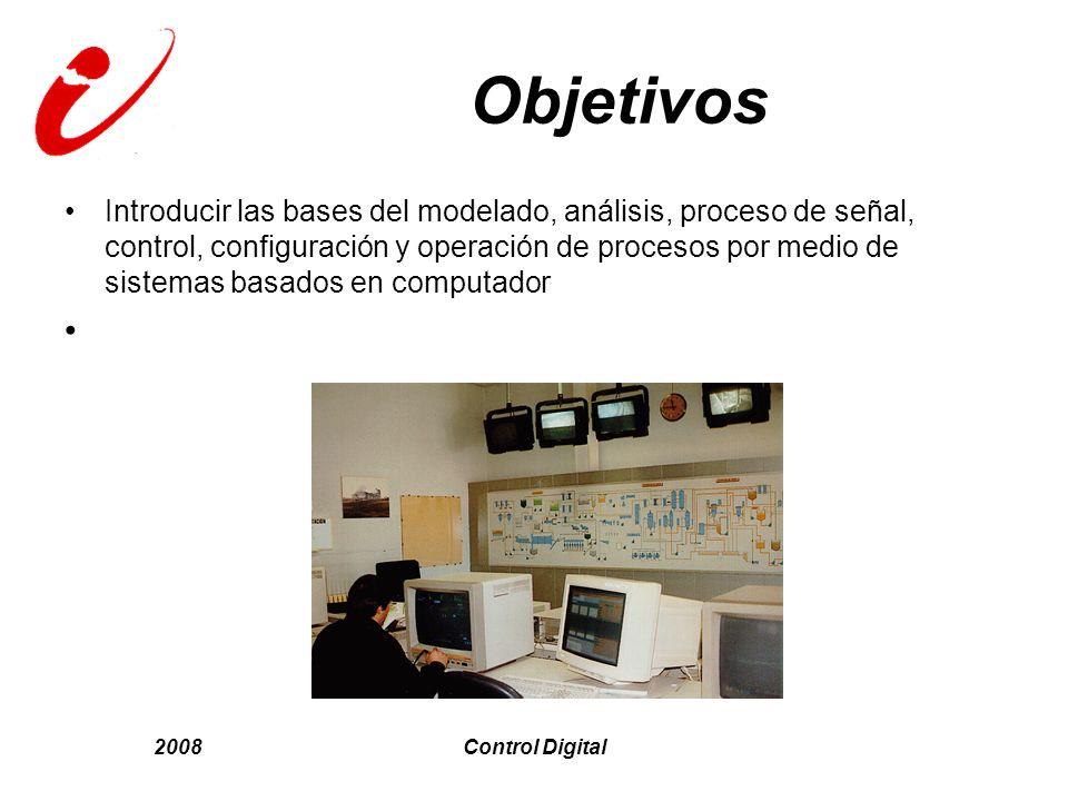 2008Control Digital Objetivos Introducir las bases del modelado, análisis, proceso de señal, control, configuración y operación de procesos por medio