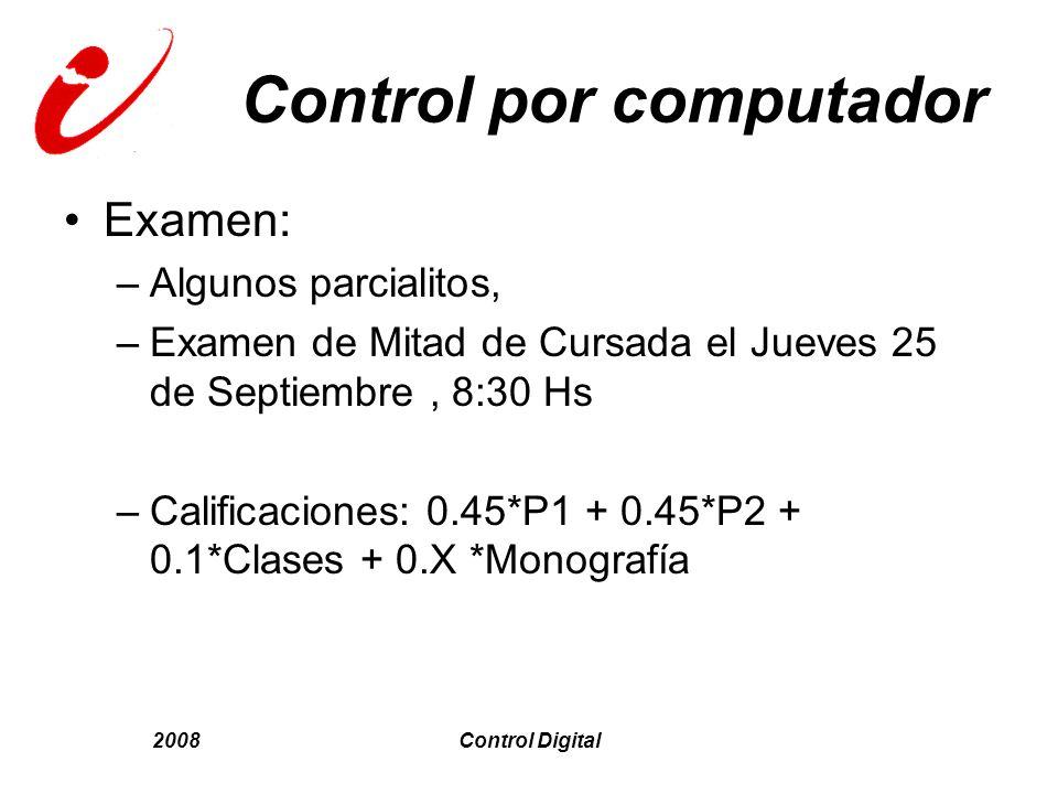 2008Control Digital Control por computador Examen: –Algunos parcialitos, –Examen de Mitad de Cursada el Jueves 25 de Septiembre, 8:30 Hs –Calificacion