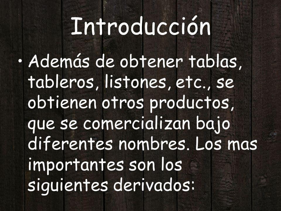 Introducción Además de obtener tablas, tableros, listones, etc., se obtienen otros productos, que se comercializan bajo diferentes nombres. Los mas im