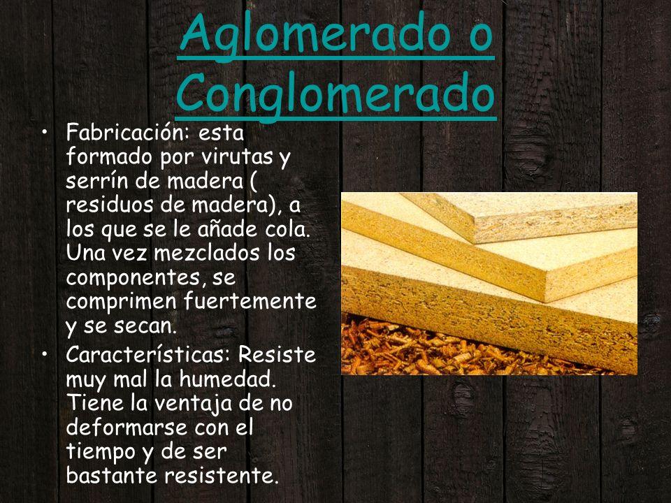 Aglomerado o Conglomerado Fabricación: esta formado por virutas y serrín de madera ( residuos de madera), a los que se le añade cola. Una vez mezclado