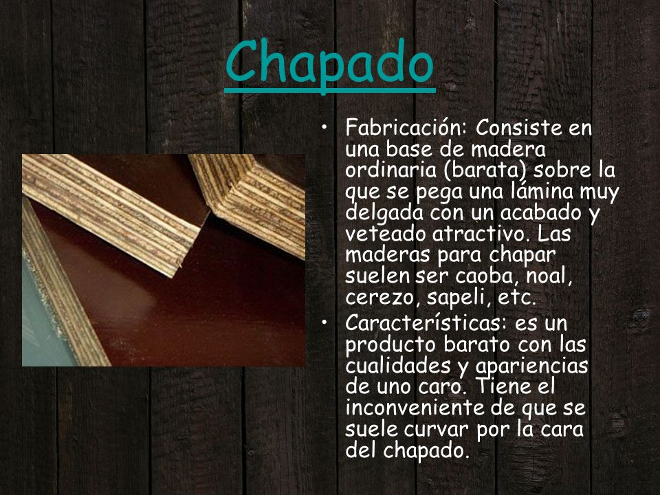 Chapado Fabricación: Consiste en una base de madera ordinaria (barata) sobre la que se pega una lámina muy delgada con un acabado y veteado atractivo.