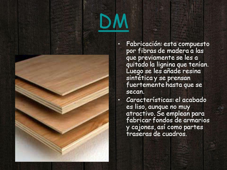 DM Fabricación: esta compuesto por fibras de madera a las que previamente se les a quitado la lignina que tenían. Luego se les añade resina sintética