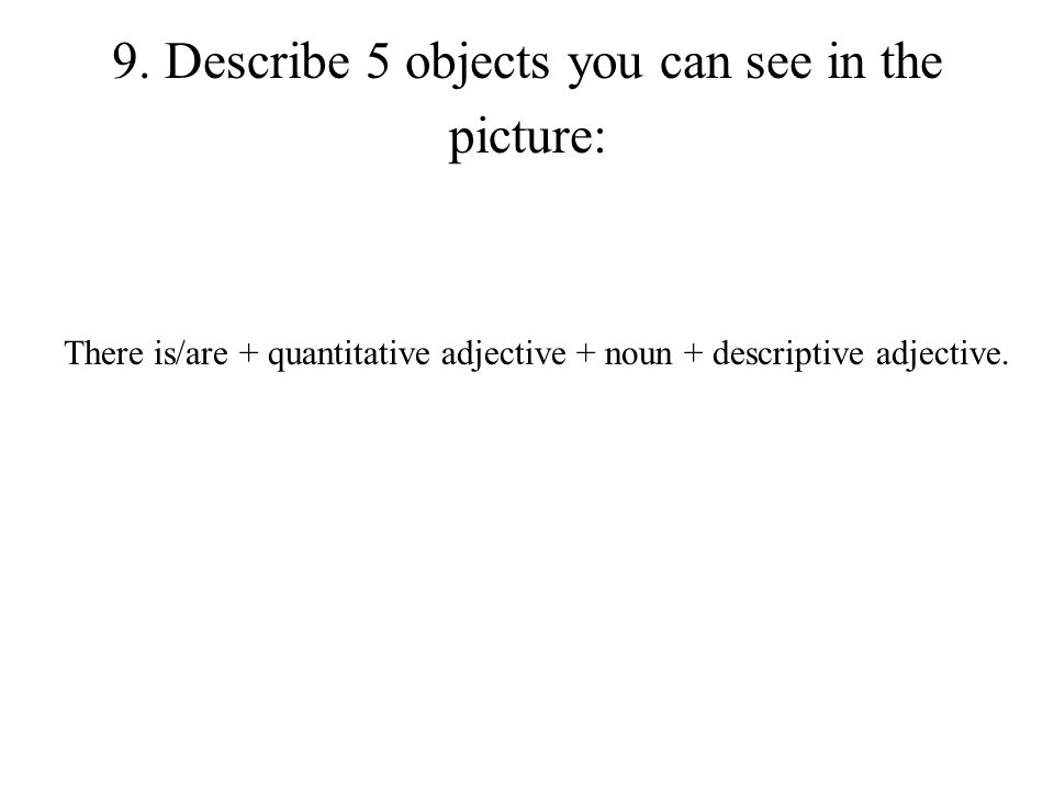 9. Describe 5 objects you can see in the picture: There is/are + quantitative adjective + noun + descriptive adjective.