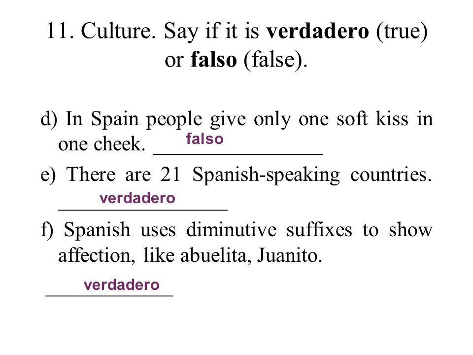 11. Culture. Say if it is verdadero (true) or falso (false). d) In Spain people give only one soft kiss in one cheek. ________________ e) There are 21