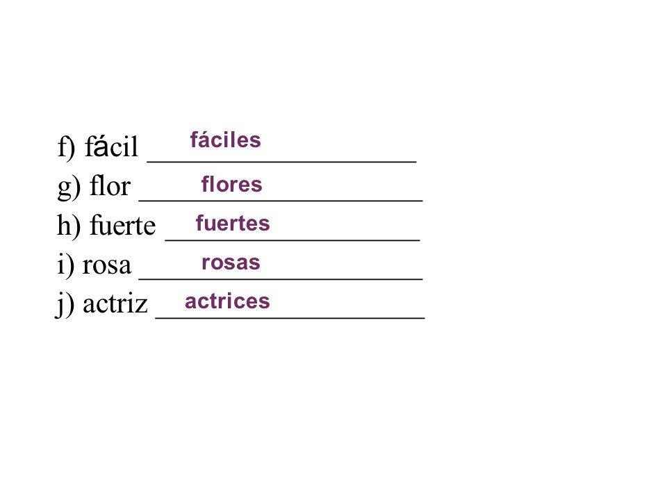 f) f á cil __________________ g) flor ___________________ h) fuerte _________________ i) rosa ___________________ j) actriz __________________ fáciles flores fuertes rosas actrices