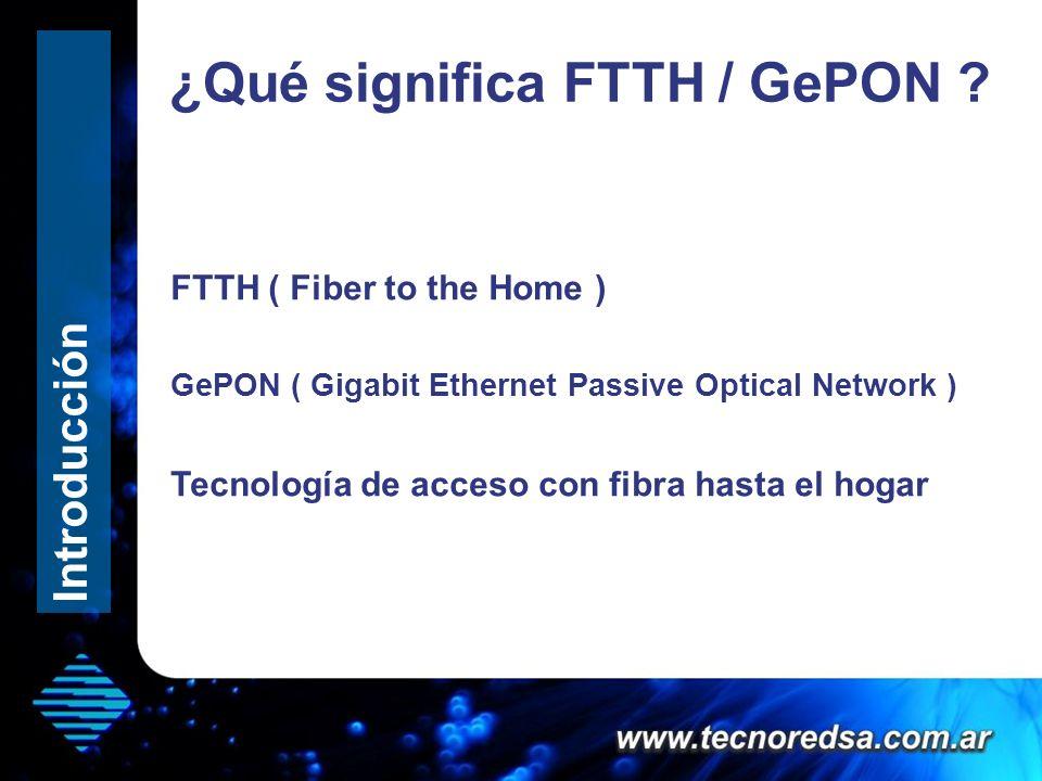 ¿Qué significa FTTH / GePON ? Hola que tal FTTH ( Fiber to the Home ) GePON ( Gigabit Ethernet Passive Optical Network ) Tecnología de acceso con fibr
