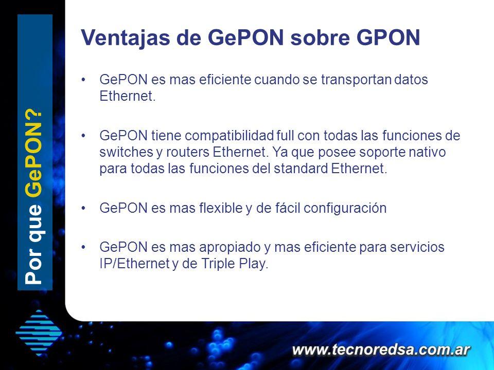 Ventajas de GePON sobre GPON Por que GePON? GePON es mas eficiente cuando se transportan datos Ethernet. GePON tiene compatibilidad full con todas las