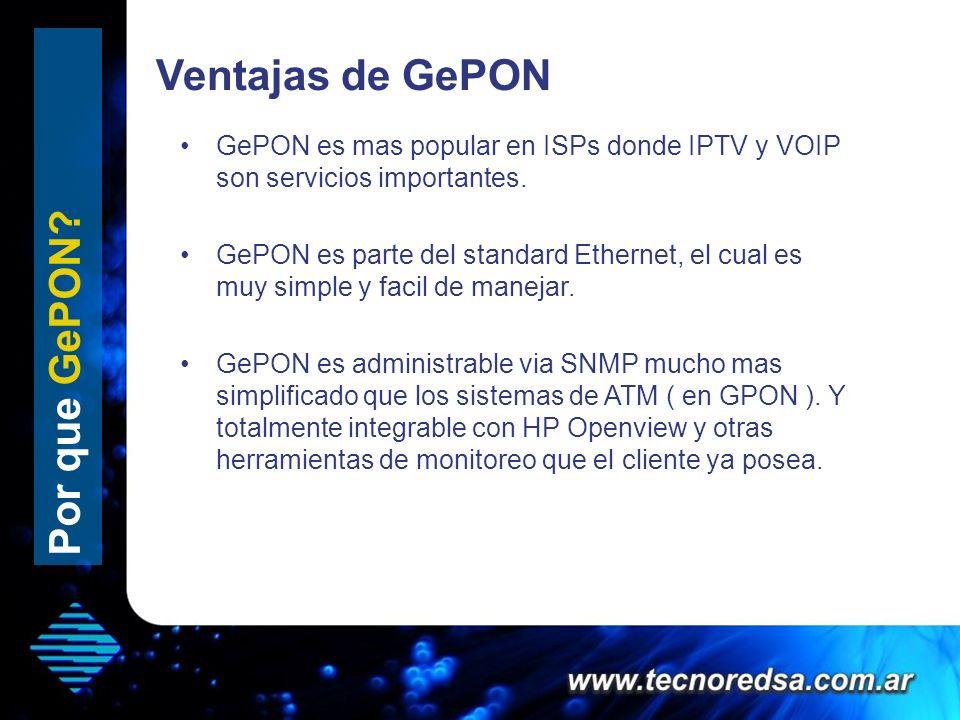 Por que GePON? GePON es mas popular en ISPs donde IPTV y VOIP son servicios importantes. GePON es parte del standard Ethernet, el cual es muy simple y