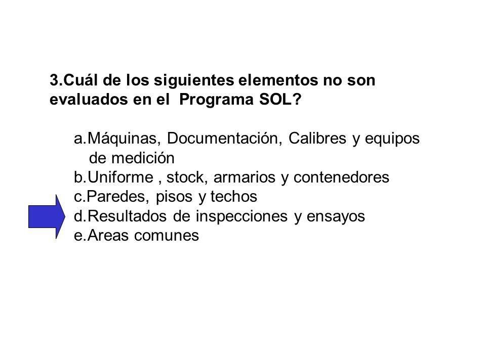 3.Cuál de los siguientes elementos no son evaluados en el Programa SOL? a.Máquinas, Documentación, Calibres y equipos de medición b.Uniforme, stock, a