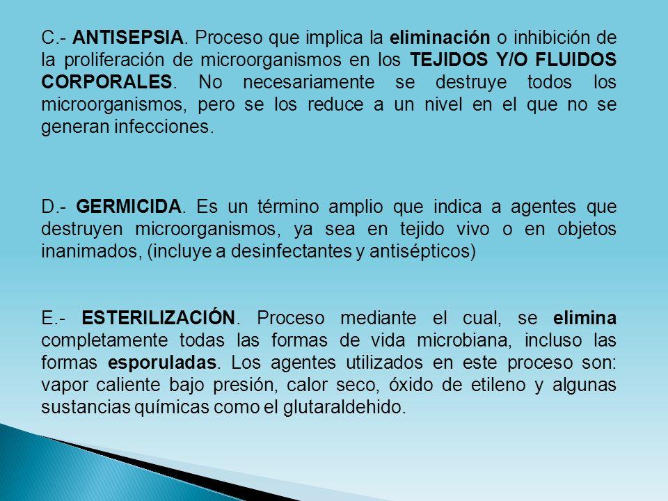 C.- ANTISEPSIA. Proceso que implica la eliminación o inhibición de la proliferación de microorganismos en los TEJIDOS Y/O FLUIDOS CORPORALES. No neces