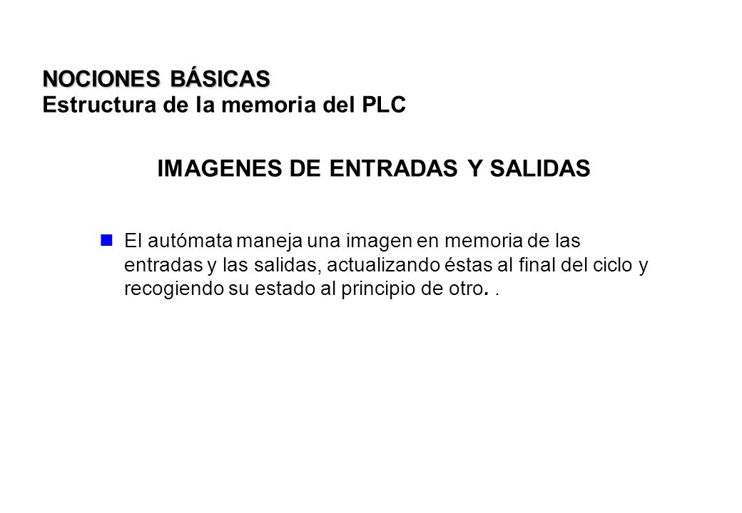IMAGENES DE ENTRADAS Y SALIDAS El autómata maneja una imagen en memoria de las entradas y las salidas, actualizando éstas al final del ciclo y recogie