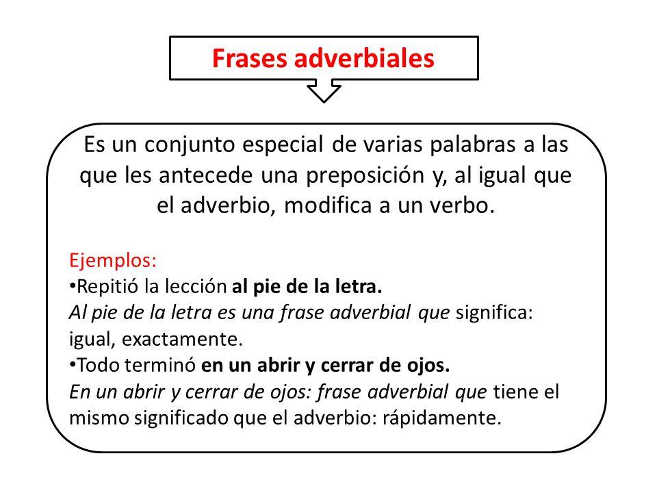 Es un conjunto especial de varias palabras a las que les antecede una preposición y, al igual que el adverbio, modifica a un verbo. Ejemplos: Repitió