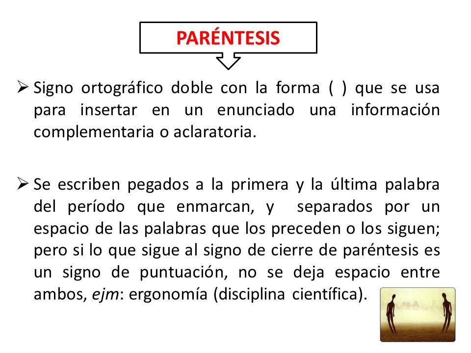 Signo ortográfico doble con la forma ( ) que se usa para insertar en un enunciado una información complementaria o aclaratoria. Se escriben pegados a