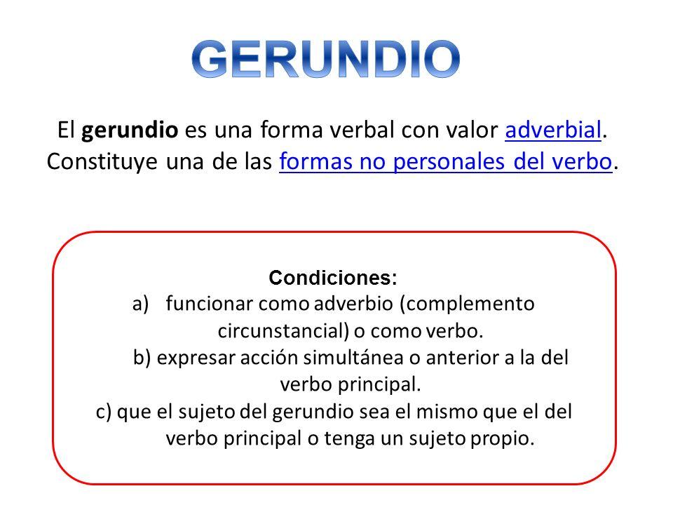 El gerundio es una forma verbal con valor adverbial. Constituye una de las formas no personales del verbo.adverbialformas no personales del verbo Cond