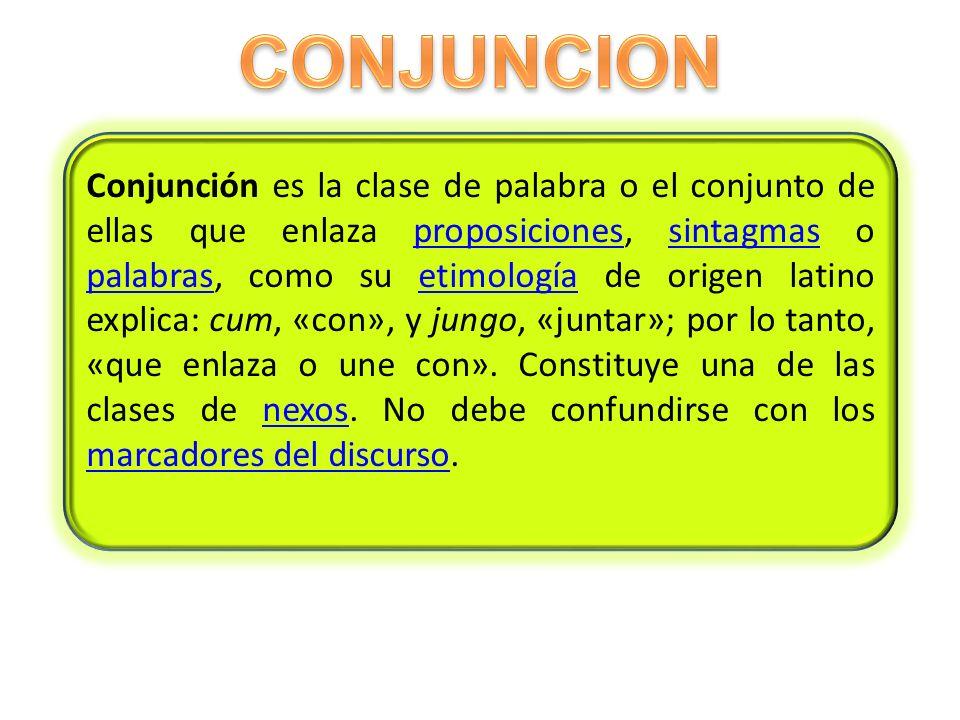 Conjunción es la clase de palabra o el conjunto de ellas que enlaza proposiciones, sintagmas o palabras, como su etimología de origen latino explica: