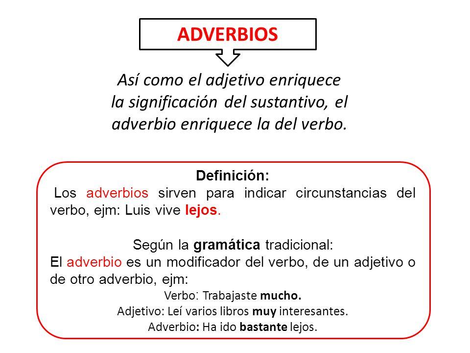 Así como el adjetivo enriquece la significación del sustantivo, el adverbio enriquece la del verbo. ADVERBIOS Definición: Los adverbios sirven para in