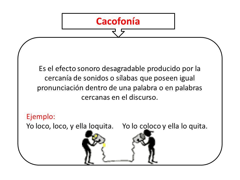 Es el efecto sonoro desagradable producido por la cercanía de sonidos o sílabas que poseen igual pronunciación dentro de una palabra o en palabras cer