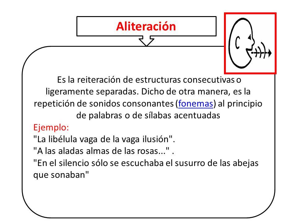 Es la reiteración de estructuras consecutivas o ligeramente separadas. Dicho de otra manera, es la repetición de sonidos consonantes (fonemas) al prin