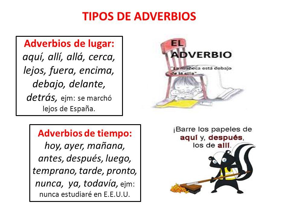 Adverbios de lugar: aquí, allí, allá, cerca, lejos, fuera, encima, debajo, delante, detrás, ejm: se marchó lejos de España. Adverbios de tiempo: hoy,
