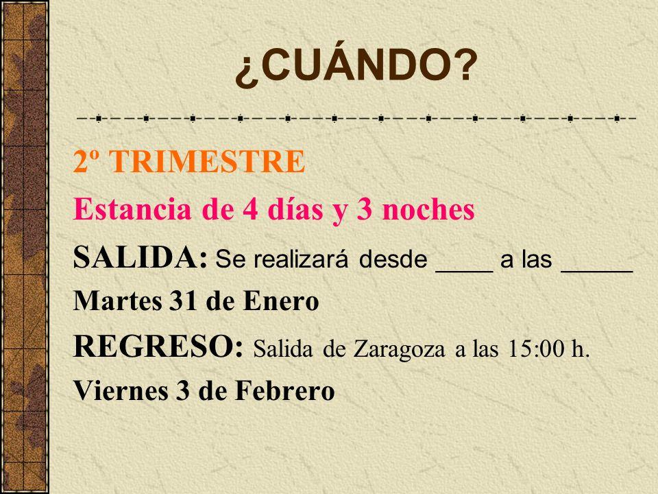 ¿CUÁNDO? 2º TRIMESTRE Estancia de 4 días y 3 noches SALIDA: Se realizará desde ____ a las _____ Martes 31 de Enero REGRESO: Salida de Zaragoza a las 1