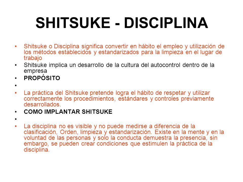 SHITSUKE - DISCIPLINA Shitsuke o Disciplina significa convertir en hábito el empleo y utilización de los métodos establecidos y estandarizados para la