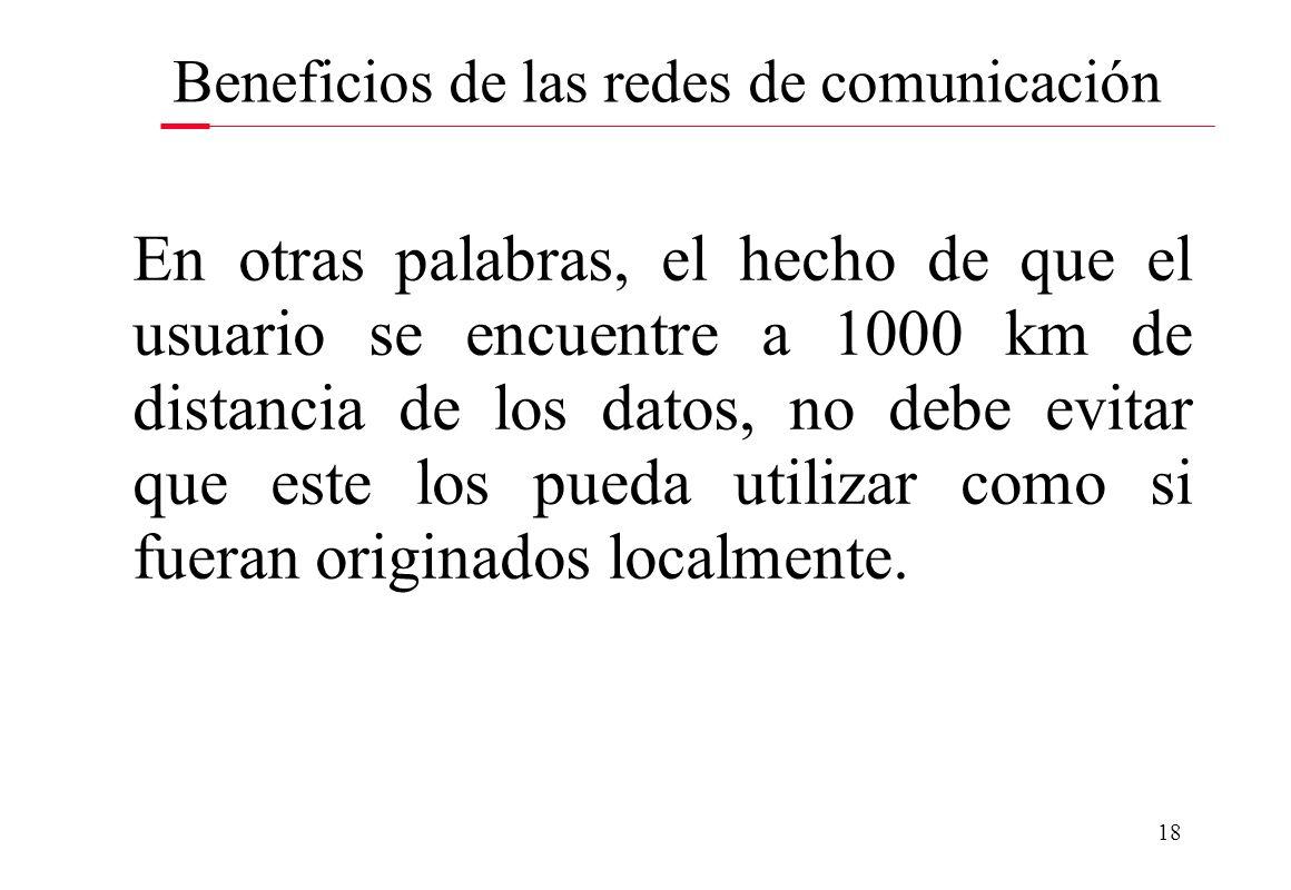 18 Beneficios de las redes de comunicación En otras palabras, el hecho de que el usuario se encuentre a 1000 km de distancia de los datos, no debe evi