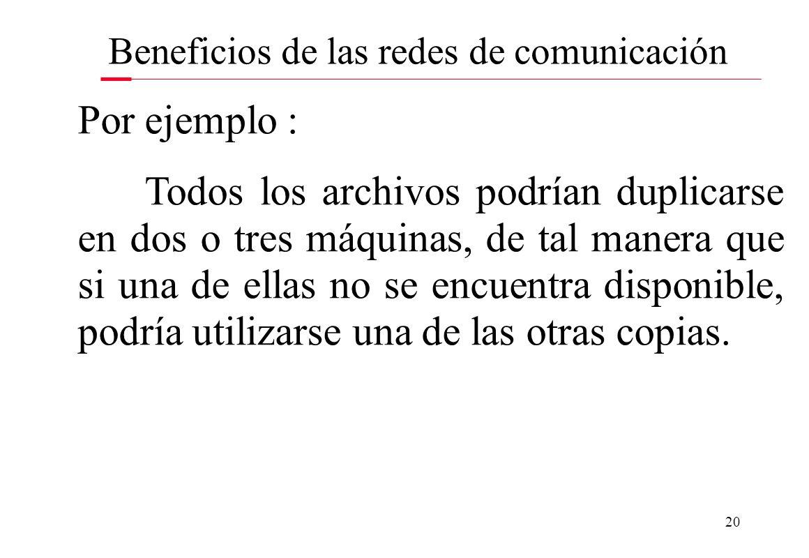 20 Beneficios de las redes de comunicación Por ejemplo : Todos los archivos podrían duplicarse en dos o tres máquinas, de tal manera que si una de ell